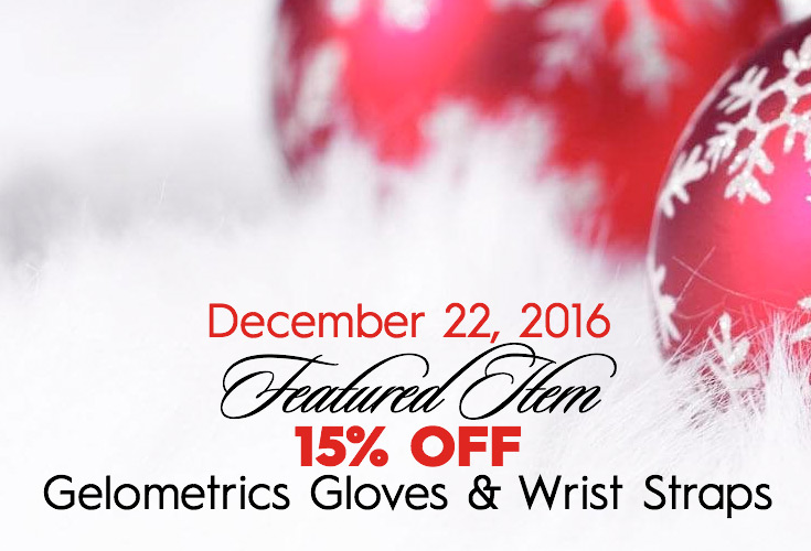 December 18, 2016 FEATURED ITEM 15% OFF Gelometrics Gloves & Wrist Straps